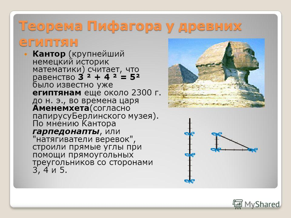 Теорема Пифагора у древних египтян Кантор (крупнейший немецкий историк математики) считает, что равенство 3 ² + 4 ² = 5² было известно уже египтянам еще около 2300 г. до н. э., во времена царя Аменемхета(согласно папирусуБерлинского музея). По мнению