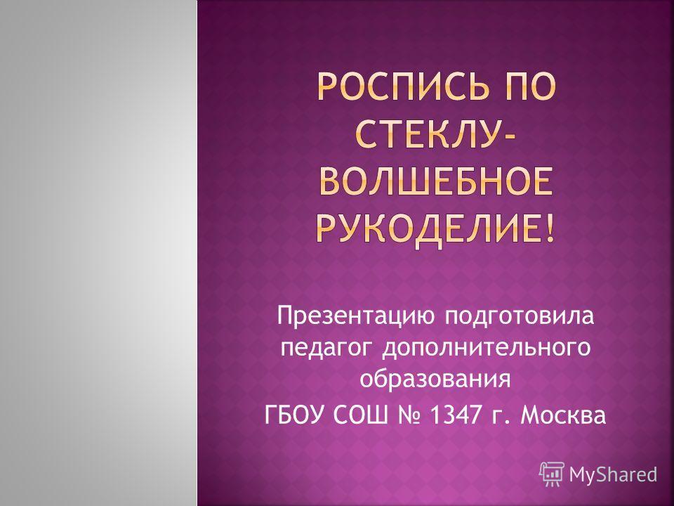 Презентацию подготовила педагог дополнительного образования ГБОУ СОШ 1347 г. Москва