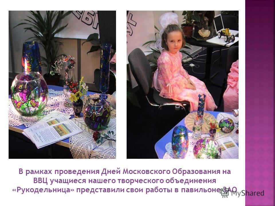В рамках проведения Дней Московского Образования на ВВЦ учащиеся нашего творческого объединения «Рукодельница» представили свои работы в павильоне ЗАО