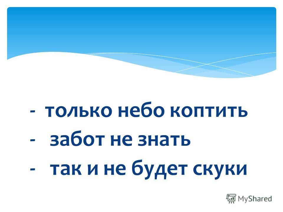 - только небо коптить - забот не знать - так и не будет скуки