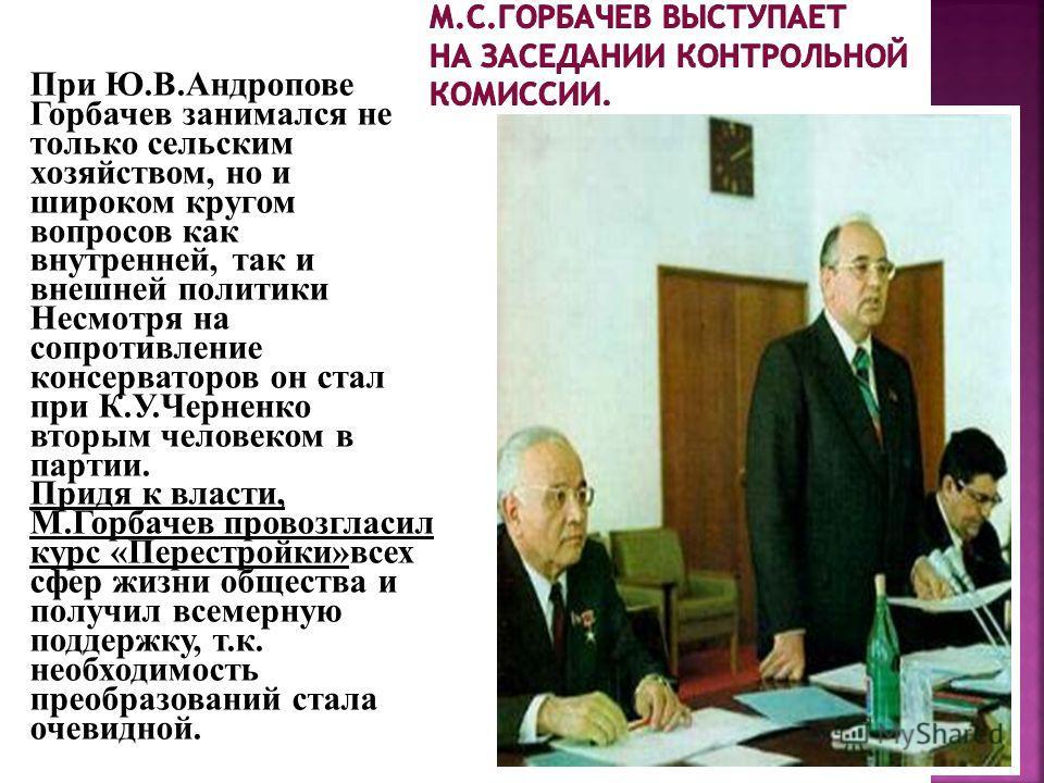 При Ю.В.Андропове Горбачев занимался не только сельским хозяйством, но и широком кругом вопросов как внутренней, так и внешней политики Несмотря на сопротивление консерваторов он стал при К.У.Черненко вторым человеком в партии. Придя к власти, М.Горб