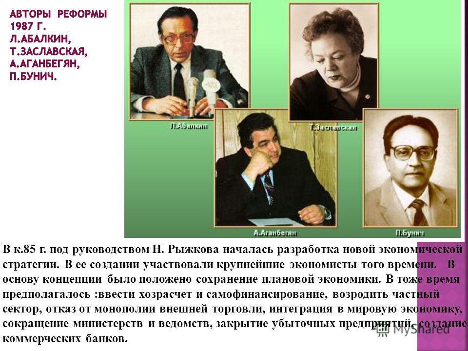 В к.85 г. под руководством Н. Рыжкова началась разработка новой экономической стратегии. В ее создании участвовали крупнейшие экономисты того времени. В основу концепции было положено сохранение плановой экономики. В тоже время предполагалось :ввести