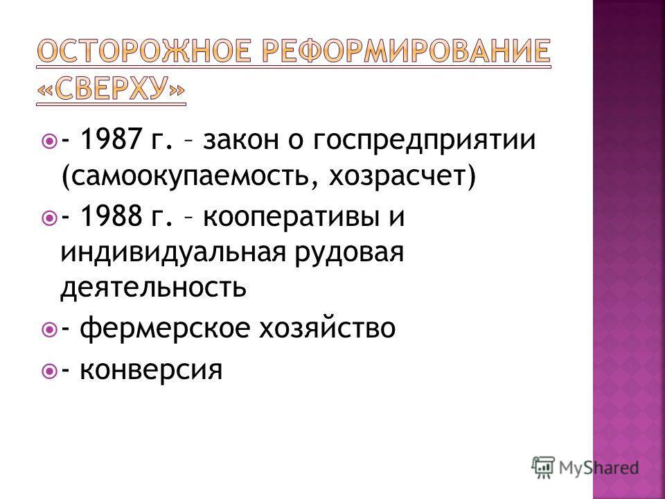 - 1987 г. – закон о госпредприятии (самоокупаемость, хозрасчет) - 1988 г. – кооперативы и индивидуальная рудовая деятельность - фермерское хозяйство - конверсия