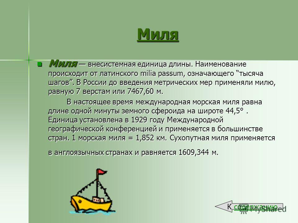 Миля Миля внесистемная единица длины. Наименование происходит от латинского milia passum, означающего тысяча шагов. В России до введения метрических мер применяли милю, равную 7 верстам или 7467,60 м. Миля внесистемная единица длины. Наименование про