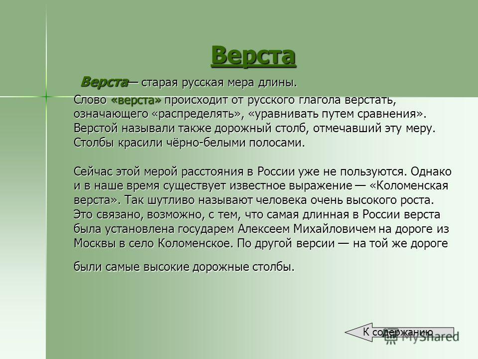 Верста Верста старая русская мера длины. Слово «верста» происходит от русского глагола верстать, означающего «распределять», «уравнивать путем сравнения». Верстой называли также дорожный столб, отмечавший эту меру. Столбы красили чёрно-белыми полосам