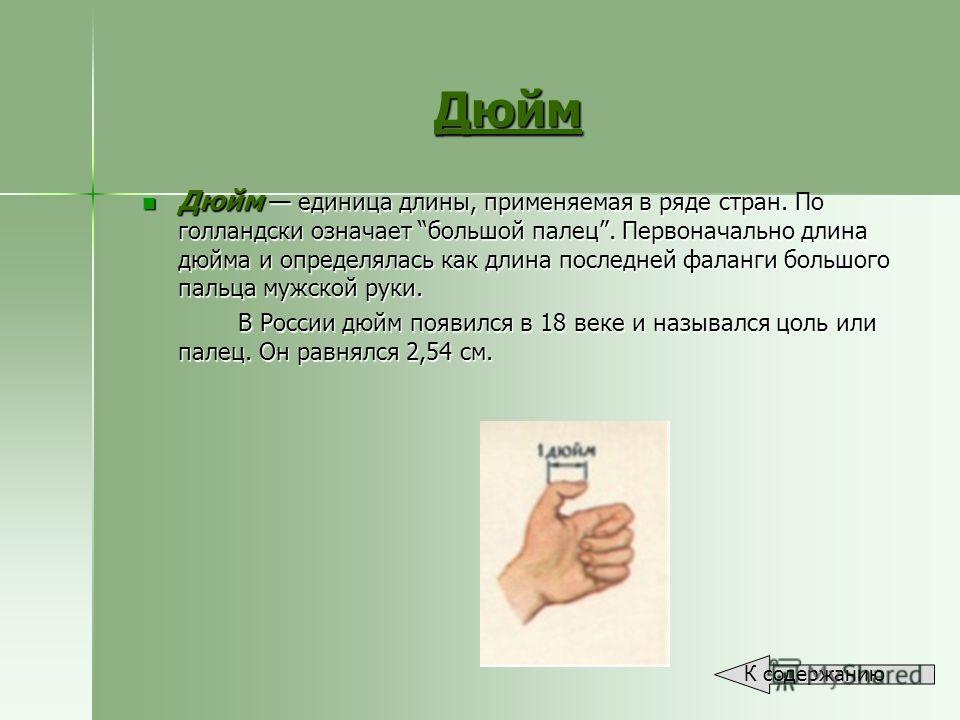 Дюйм Дюйм единица длины, применяемая в ряде стран. По голландски означает большой палец. Первоначально длина дюйма и определялась как длина последней фаланги большого пальца мужской руки. Дюйм единица длины, применяемая в ряде стран. По голландски оз