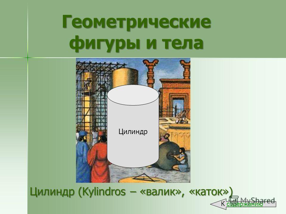 Цилиндр (Kylindros – «валик», «каток») Геометрические фигуры и тела К содержанию Цилиндр