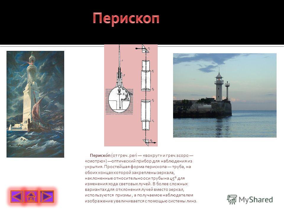 Периско́п (от греч. peri «вокруг» и греч.scopo «смотрю») оптический прибор для наблюдения из укрытия. Простейшая форма перископа труба, на обоих концах которой закреплены зеркала, наклоненные относительно оси трубы на 45° для изменения хода световых