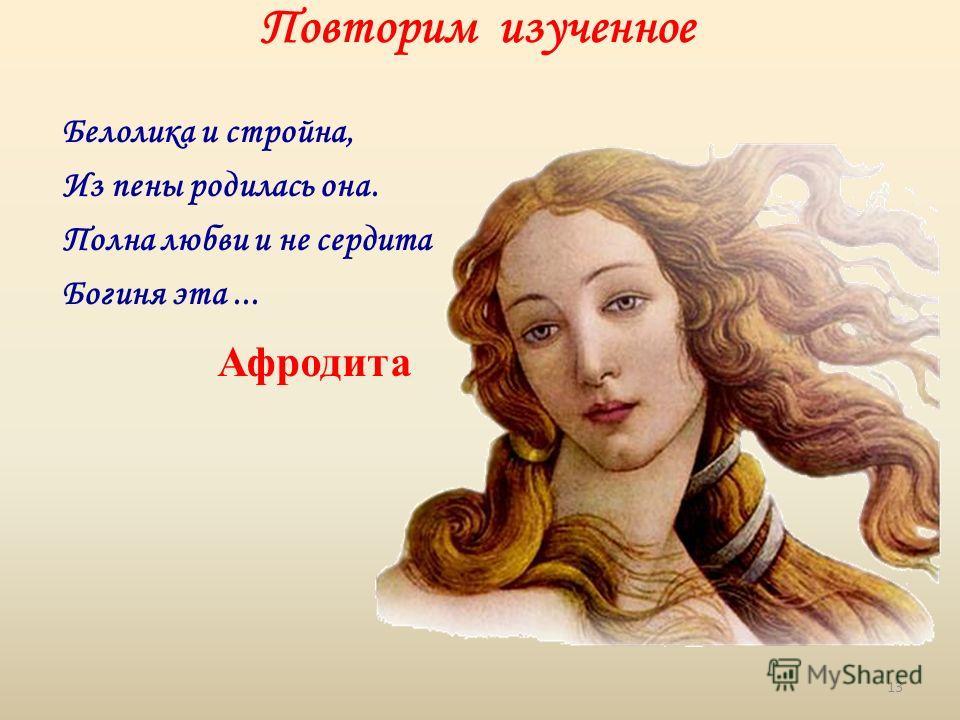 Повторим изученное Белолика и стройна, Из пены родилась она. Полна любви и не сердита Богиня эта... Афродита 13
