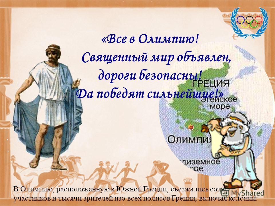 «Все в Олимпию! Священный мир объявлен, дороги безопасны! Да победят сильнейшие!» В Олимпию, расположенную в Южной Греции, съезжались сотни участников и тысячи зрителей изо всех полисов Греции, включая колонии. 24
