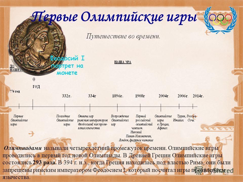 Олимпиадами называли четырехлетний промежуток времени. Олимпийские игры проводились в первый год новой Олимпиады. В Древней Греции Олимпийские игры состоялись 293 раза. В 394 г. н.э., когда Греция находилась под властью Рима, они были запрещены римск