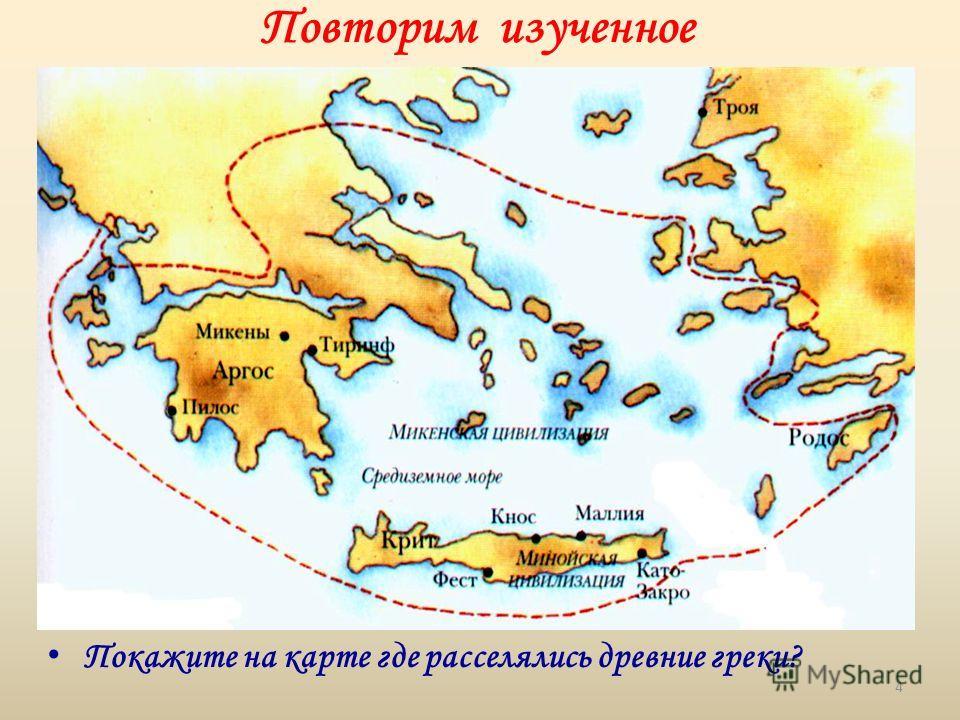 П окажите на карте где расселялись древние греки? Повторим изученное 4