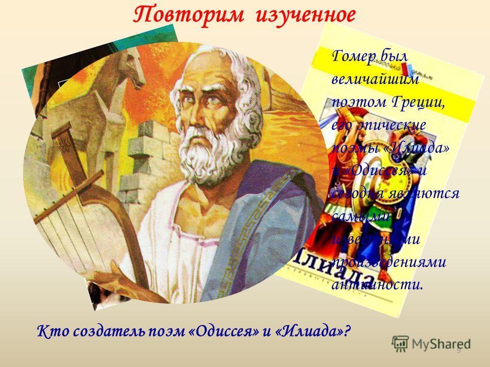 Кто создатель поэм «Одиссея» и «Илиада»? Повторим изученное Гомер был величайшим поэтом Греции, его эпические поэмы «Илиада» и «Одиссея» и сегодня являются самыми известными произведениями античности. 9