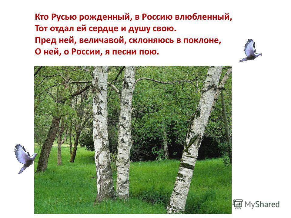 Кто Русью рожденный, в Россию влюбленный, Тот отдал ей сердце и душу свою. Пред ней, величавой, склоняюсь в поклоне, О ней, о России, я песни пою.