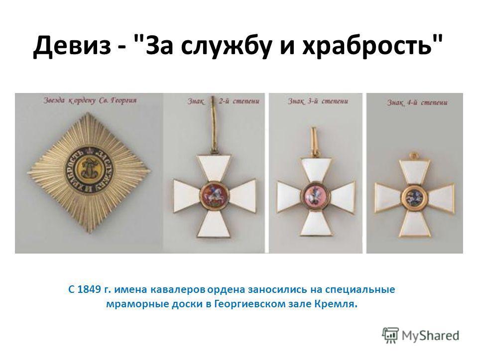 Девиз - За службу и храбрость С 1849 г. имена кавалеров ордена заносились на специальные мраморные доски в Георгиевском зале Кремля.