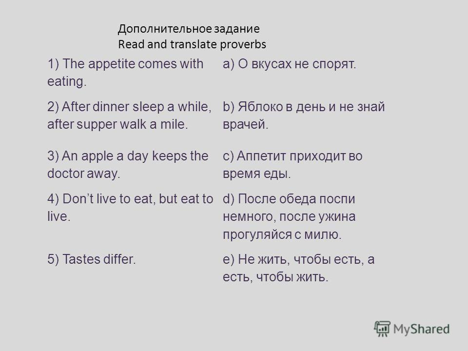 1) The appetite comes with eating. a) О вкусах не спорят. 2) After dinner sleep a while, after supper walk a mile. b) Яблоко в день и не знай врачей. 3) An apple a day keeps the doctor away. c) Аппетит приходит во время еды. 4) Dont live to eat, but