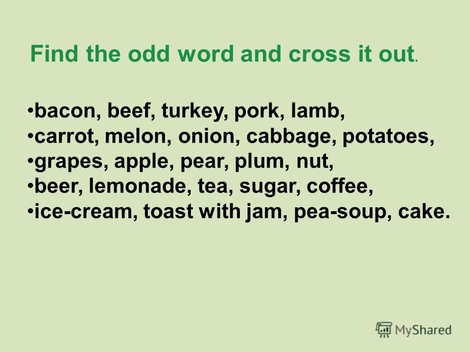 bacon, beef, turkey, pork, lamb, carrot, melon, onion, cabbage, potatoes, grapes, apple, pear, plum, nut, beer, lemonade, tea, sugar, coffee, ice-cream, toast with jam, pea-soup, cake. Find the odd word and cross it out.