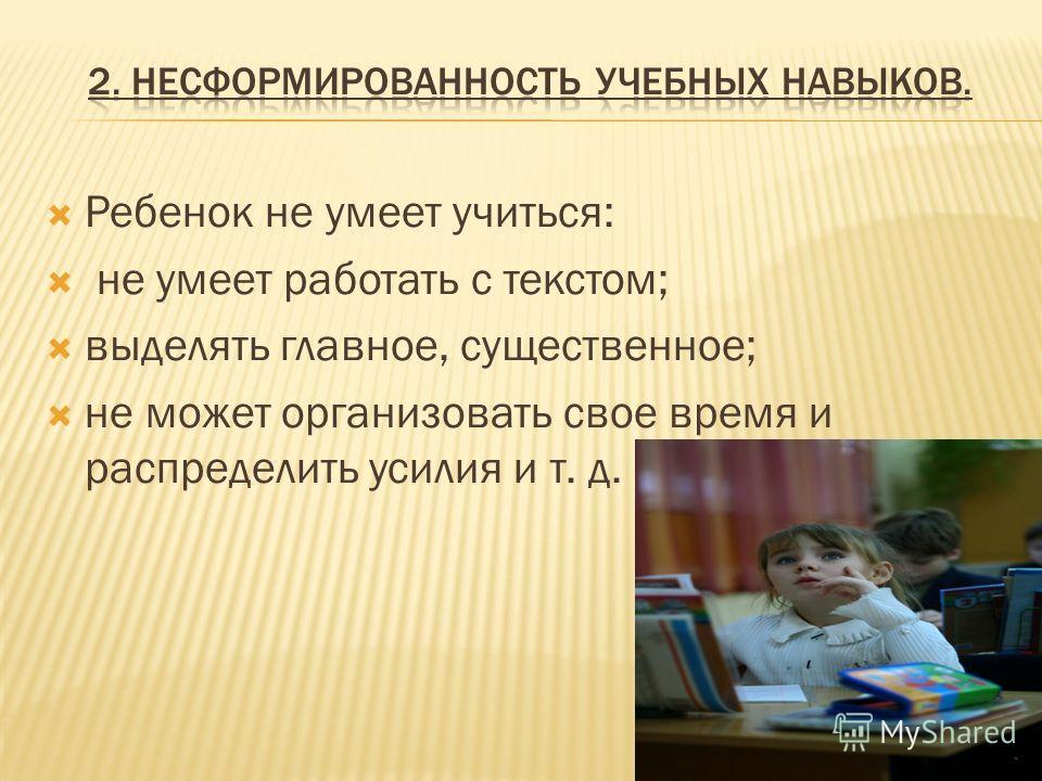 Ребенок не умеет учиться: не умеет работать с текстом; выделять главное, существенное; не может организовать свое время и распределить усилия и т. д.