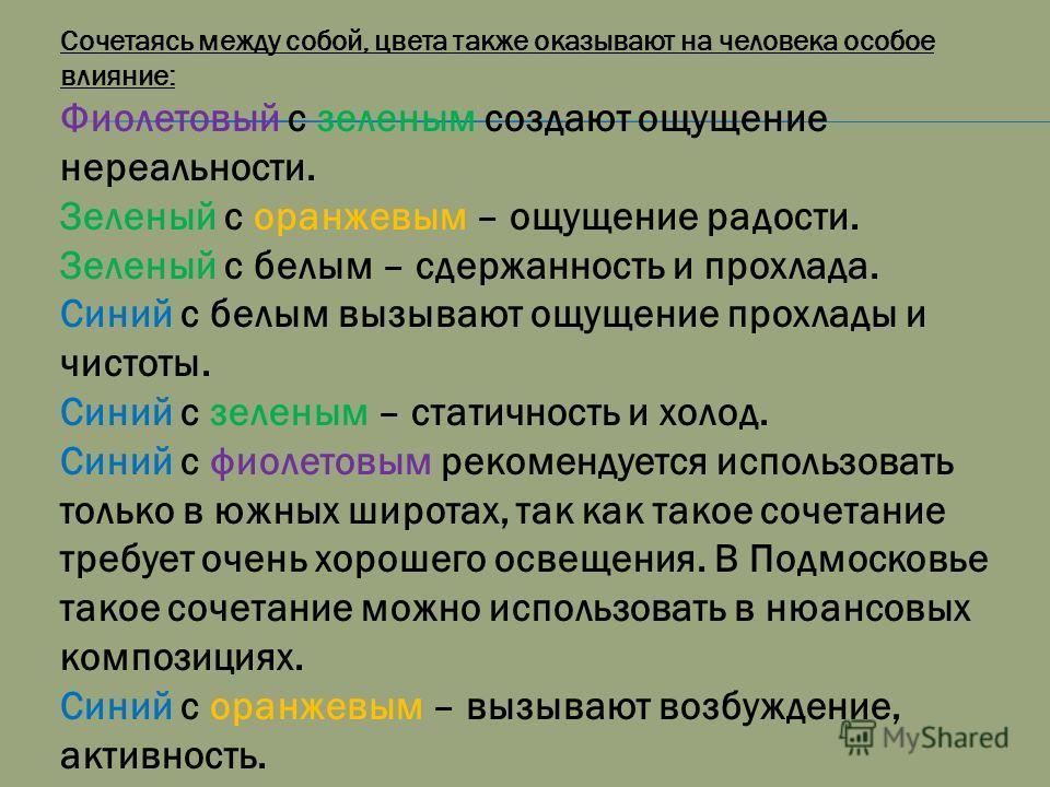 Сочетаясь между собой, цвета также оказывают на человека особое влияние: Фиолетовый с зеленым создают ощущение нереальности. Зеленый с оранжевым – ощущение радости. Зеленый с белым – сдержанность и прохлада. Синий с белым вызывают ощущение прохлады и