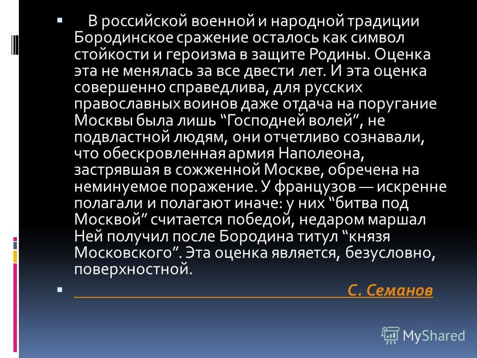 В российской военной и народной традиции Бородинское сражение осталось как символ стойкости и героизма в защите Родины. Оценка эта не менялась за все двести лет. И эта оценка совершенно справедлива, для русских православных воинов даже отдача на пору