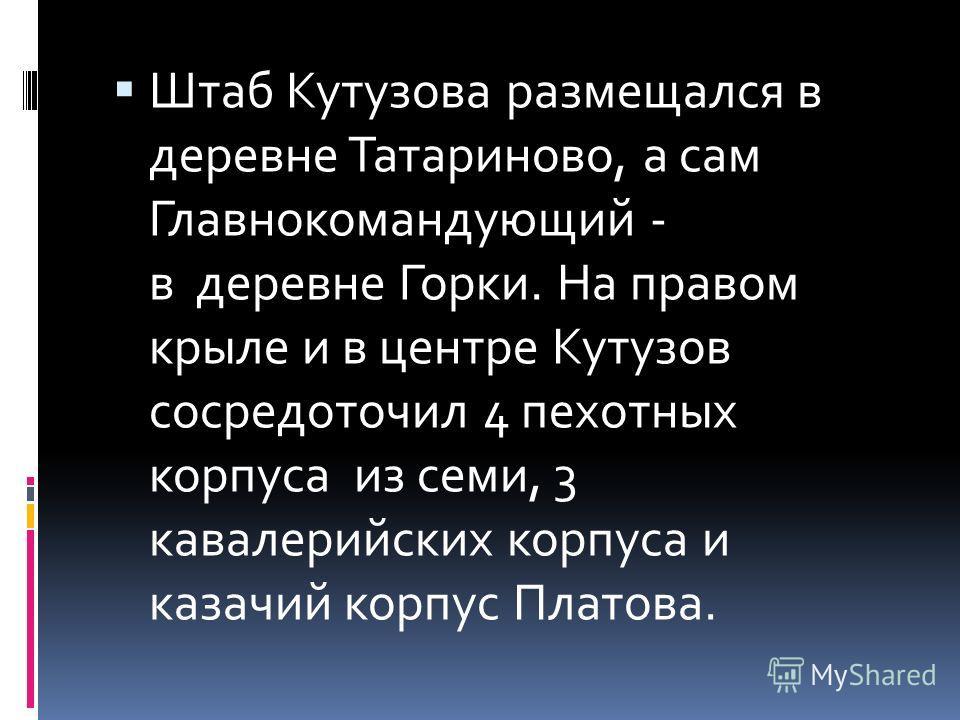 Штаб Кутузова размещался в деревне Татариново, а сам Главнокомандующий - в деревне Горки. На правом крыле и в центре Кутузов сосредоточил 4 пехотных корпуса из семи, 3 кавалерийских корпуса и казачий корпус Платова.