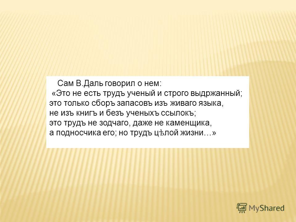 Сам В.Даль говорил о нем: «Это не есть трудъ ученый и строго выдржанный; это только сборъ запасовъ изъ живаго языка, не изъ книгъ и безъ ученыхъ ссылокъ; это трудъ не зодчаго, даже не каменщика, а подносчика его; но трудъ ц ѣ лой жизни…»