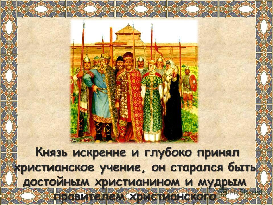 Князь искренне и глубоко принял христианское учение, он старался быть достойным христианином и мудрым правителем христианского государства. Князь искренне и глубоко принял христианское учение, он старался быть достойным христианином и мудрым правител