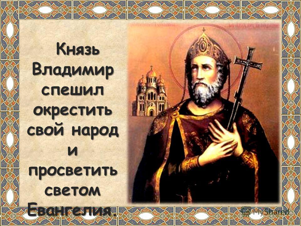 Князь Владимир спешил окрестить свой народ и просветить светом Евангелия. Князь Владимир спешил окрестить свой народ и просветить светом Евангелия.