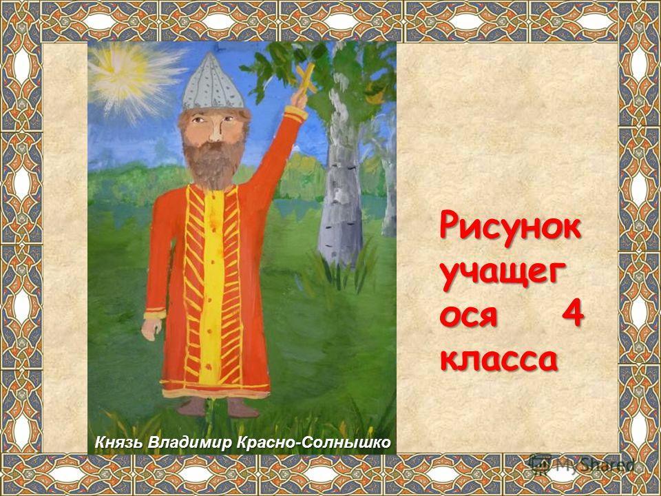 Рисунок учащег ося 4 класса Рисунок учащег ося 4 класса Князь Владимир Красно-Солнышко