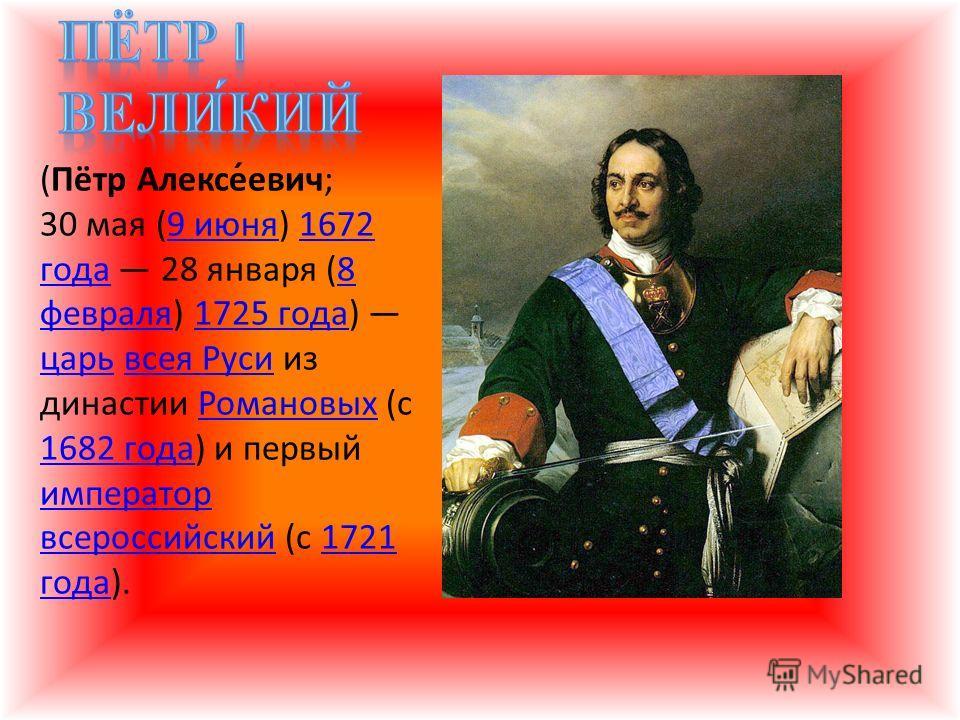 (Пётр Алексе́евич; 30 мая (9 июня) 1672 года 28 января (8 февраля) 1725 года) царь всея Руси из династии Романовых (с 1682 года) и первый император всероссийский (с 1721 года).9 июня1672 года8 февраля1725 года царьвсея РусиРомановых 1682 года императ