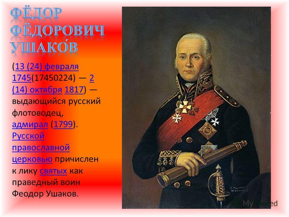 (13 (24) февраля 1745(17450224) 2 (14) октября 1817) выдающийся русский флотоводец, адмирал (1799). Русской православной церковью причислен к лику святых как праведный воин Феодор Ушаков.13 (24) февраля 17452 (14) октября1817 адмирал1799 Русской прав