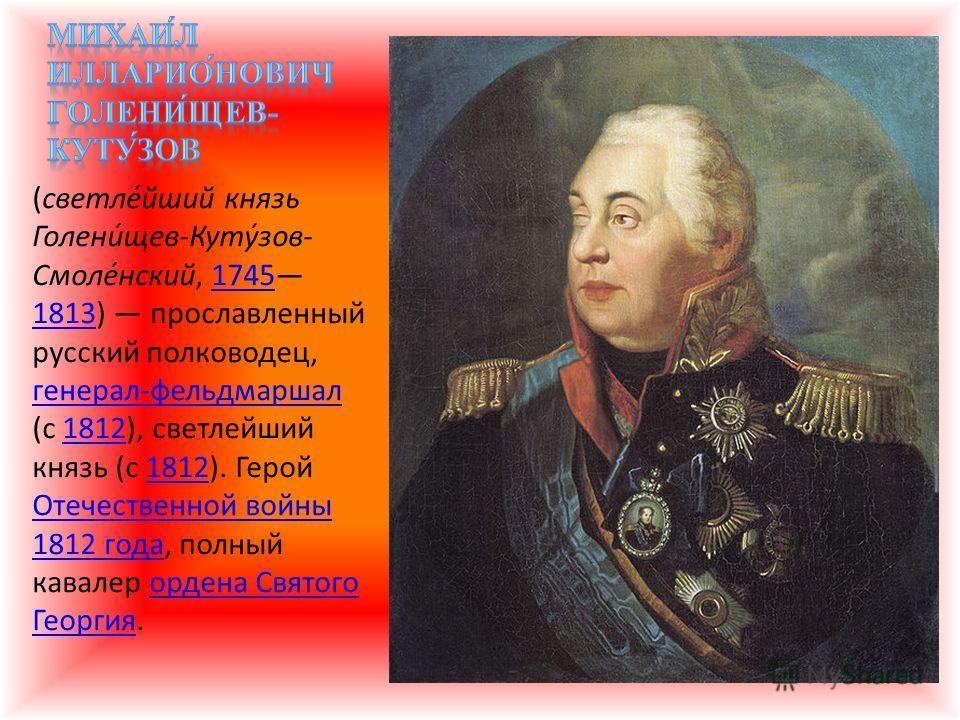 (светле́йший князь Голени́щев-Куту́зов- Смоле́нский, 1745 1813) прославленный русский полководец, генерал-фельдмаршал (с 1812), светлейший князь (с 1812). Герой Отечественной войны 1812 года, полный кавалер ордена Святого Георгия.1745 1813 генерал-фе