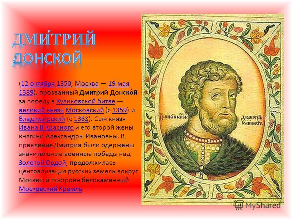 (12 октября 1350, Москва 19 мая 1389), прозванный Дмитрий Донско́й за победу в Куликовской битве великий князь Московский (с 1359) и Владимирский (с 1363). Сын князя Ивана II Красного и его второй жены княгини Александры Ивановны. В правление Дмитрия