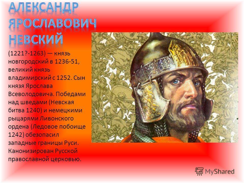 (1221?-1263) князь новгородский в 1236-51, великий князь владимирский с 1252. Сын князя Ярослава Всеволодовича. Победами над шведами (Невская битва 1240) и немецкими рыцарями Ливонского ордена (Ледовое побоище 1242) обезопасил западные границы Руси.
