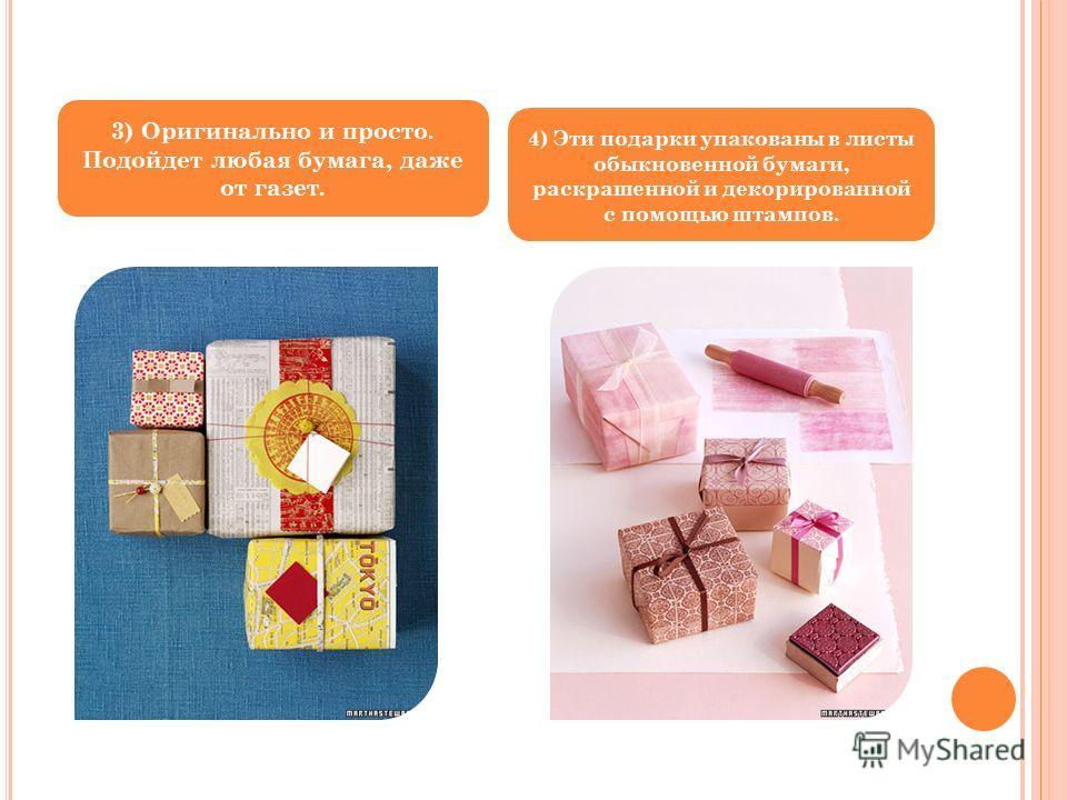 3) Оригинально и просто. Подойдет любая бумага, даже от газет. 4) Эти подарки упакованы в листы обыкновенной бумаги, раскрашенной и декорированной с помощью штампов.