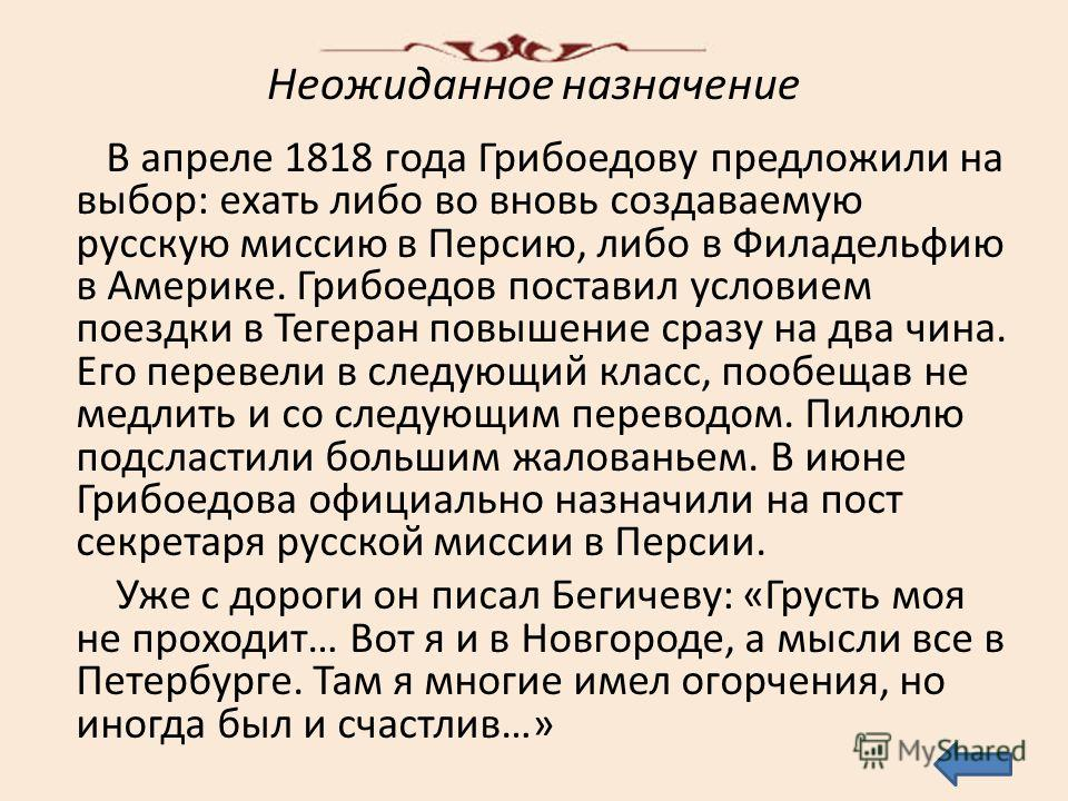 Неожиданное назначение В апреле 1818 года Грибоедову предложили на выбор: ехать либо во вновь создаваемую русскую миссию в Персию, либо в Филадельфию в Америке. Грибоедов поставил условием поездки в Тегеран повышение сразу на два чина. Его перевели в