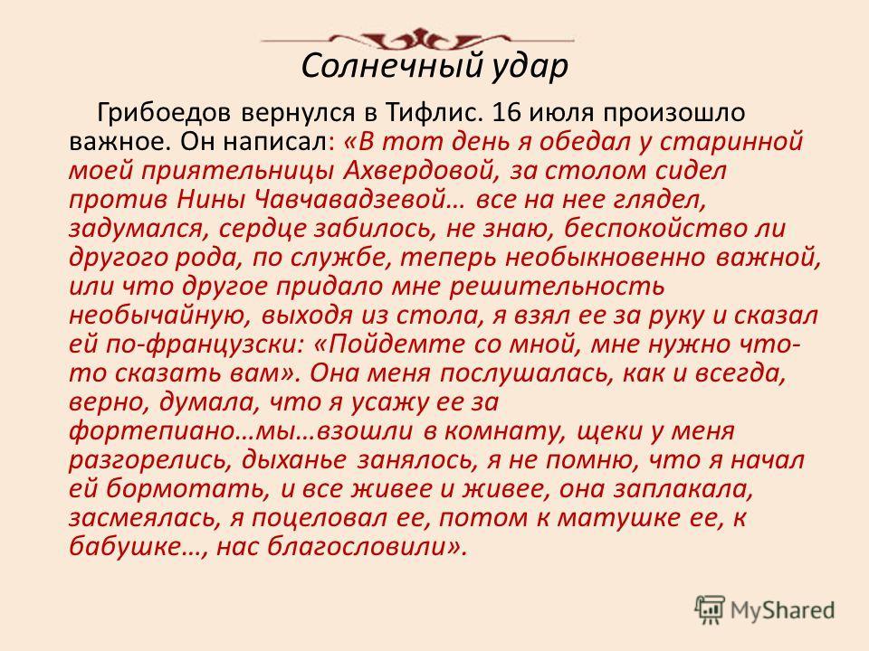 Солнечный удар Грибоедов вернулся в Тифлис. 16 июля произошло важное. Он написал: «В тот день я обедал у старинной моей приятельницы Ахвердовой, за столом сидел против Нины Чавчавадзевой… все на нее глядел, задумался, сердце забилось, не знаю, беспок