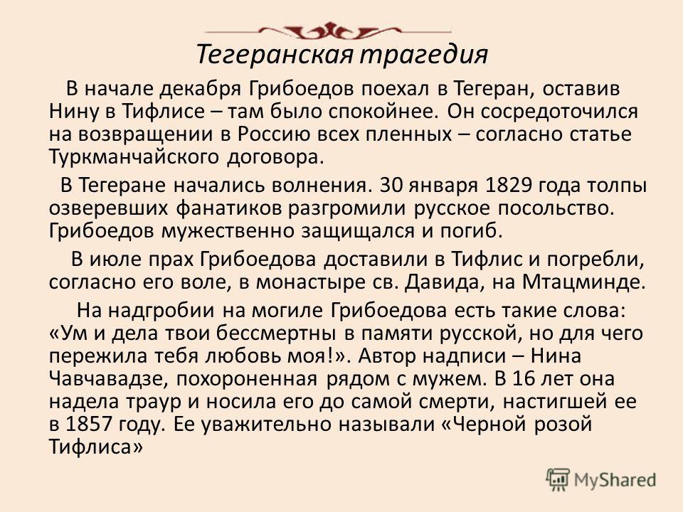 Тегеранская трагедия В начале декабря Грибоедов поехал в Тегеран, оставив Нину в Тифлисе – там было спокойнее. Он сосредоточился на возвращении в Россию всех пленных – согласно статье Туркманчайского договора. В Тегеране начались волнения. 30 января
