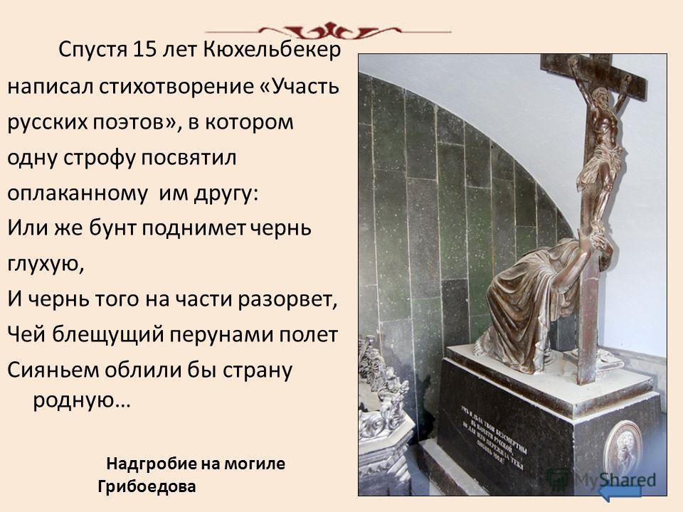 Спустя 15 лет Кюхельбекер написал стихотворение «Участь русских поэтов», в котором одну строфу посвятил оплаканному им другу: Или же бунт поднимет чернь глухую, И чернь того на части разорвет, Чей блещущий перунами полет Сияньем облили бы страну родн