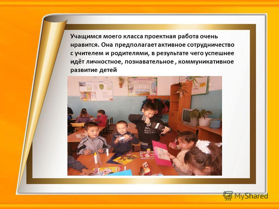 Учащимся моего класса проектная работа очень нравится. Она предполагает активное сотрудничество с учителем и родителями, в результате чего успешнее идёт личностное, познавательное, коммуникативное развитие детей