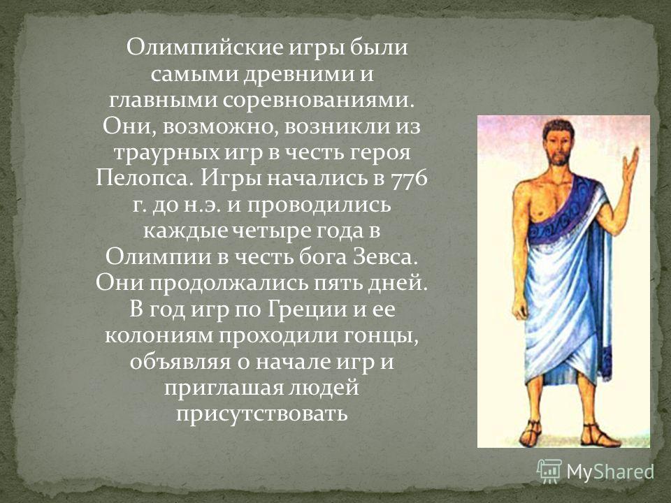 Олимпийские игры были самыми древними и главными соревнованиями. Они, возможно, возникли из траурных игр в честь героя Пелопса. Игры начались в 776 г. до н.э. и проводились каждые четыре года в Олимпии в честь бога Зевса. Они продолжались пять дней.