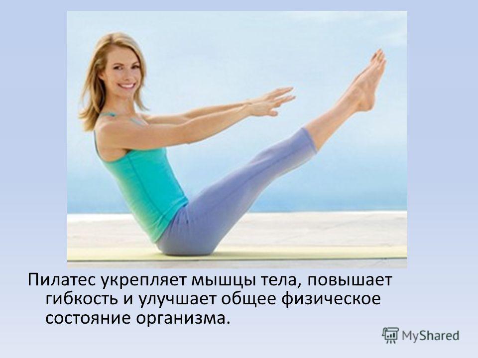 Пилатес укрепляет мышцы тела, повышает гибкость и улучшает общее физическое состояние организма.