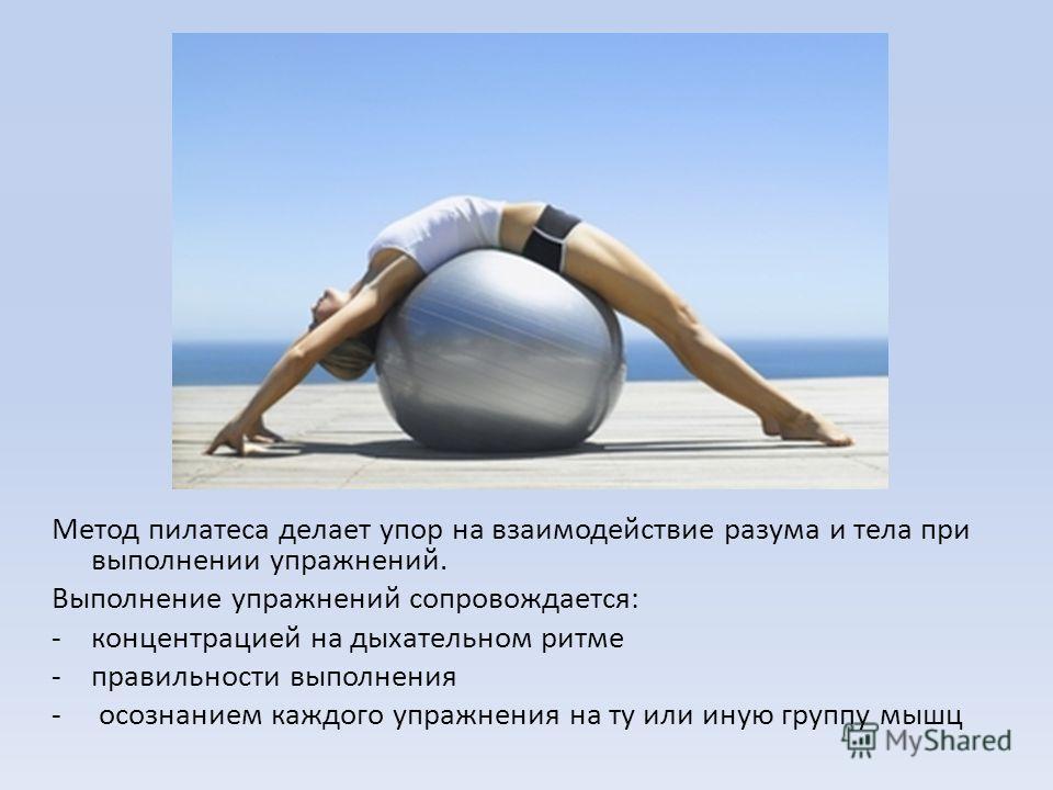 Метод пилатеса делает упор на взаимодействие разума и тела при выполнении упражнений. Выполнение упражнений сопровождается: -концентрацией на дыхательном ритме -правильности выполнения - осознанием каждого упражнения на ту или иную группу мышц