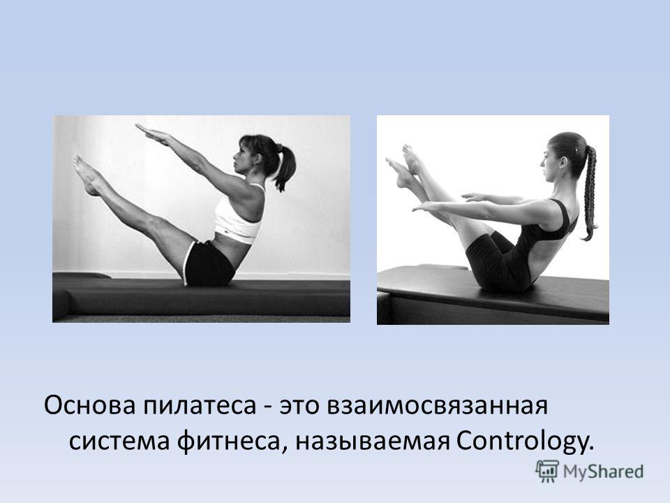 Основа пилатеса - это взаимосвязанная система фитнеса, называемая Contrology.