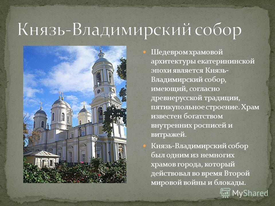 Шедевром храмовой архитектуры екатерининской эпохи является Князь- Владимирский собор, имеющий, согласно древнерусской традиции, пятикупольное строение. Храм известен богатством внутренних росписей и витражей. Князь-Владимирский собор был одним из не