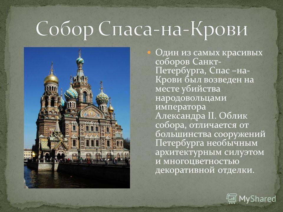Один из самых красивых соборов Санкт- Петербурга, Спас –на- Крови был возведен на месте убийства народовольцами императора Александра II. Облик собора, отличается от большинства сооружений Петербурга необычным архитектурным силуэтом и многоцветностью