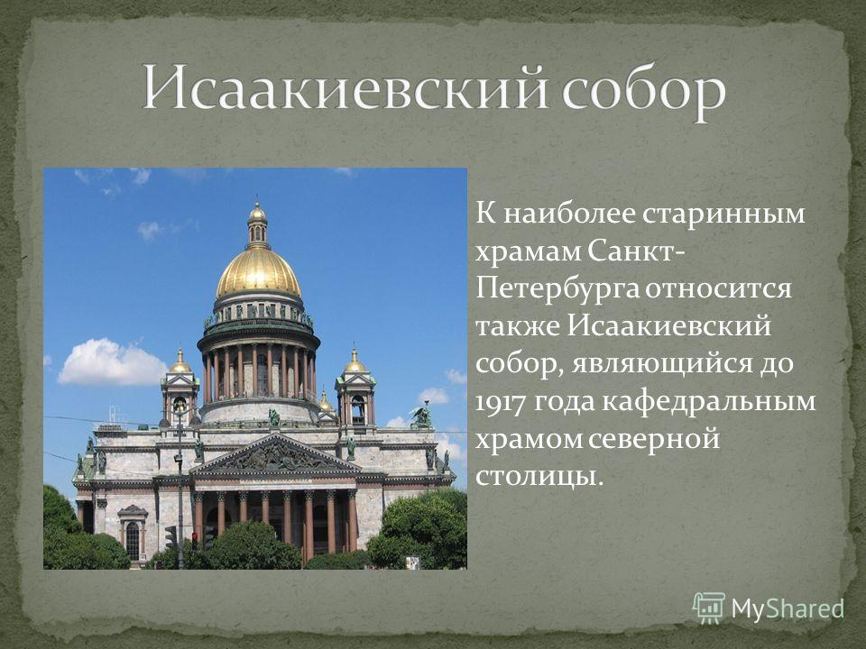 К наиболее старинным храмам Санкт- Петербурга относится также Исаакиевский собор, являющийся до 1917 года кафедральным храмом северной столицы.