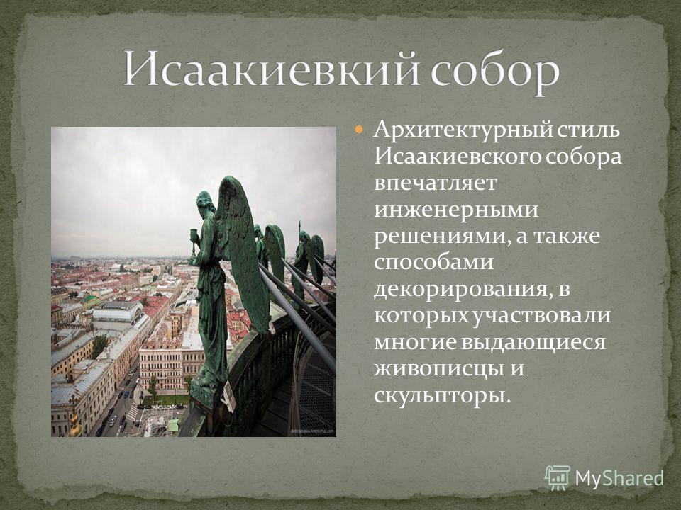 Архитектурный стиль Исаакиевского собора впечатляет инженерными решениями, а также способами декорирования, в которых участвовали многие выдающиеся живописцы и скульпторы.