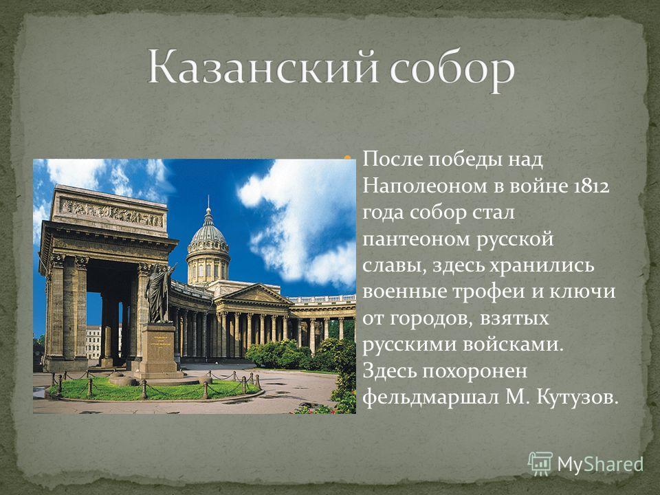 После победы над Наполеоном в войне 1812 года собор стал пантеоном русской славы, здесь хранились военные трофеи и ключи от городов, взятых русскими войсками. Здесь похоронен фельдмаршал М. Кутузов.