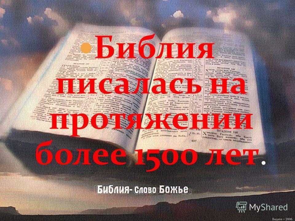 Библия писалась на протяжении более 1500 лет.